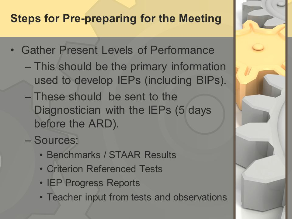 Steps for Pre-preparing for the Meeting Gather Present Levels of Performance –This should be the primary information used to develop IEPs (including B