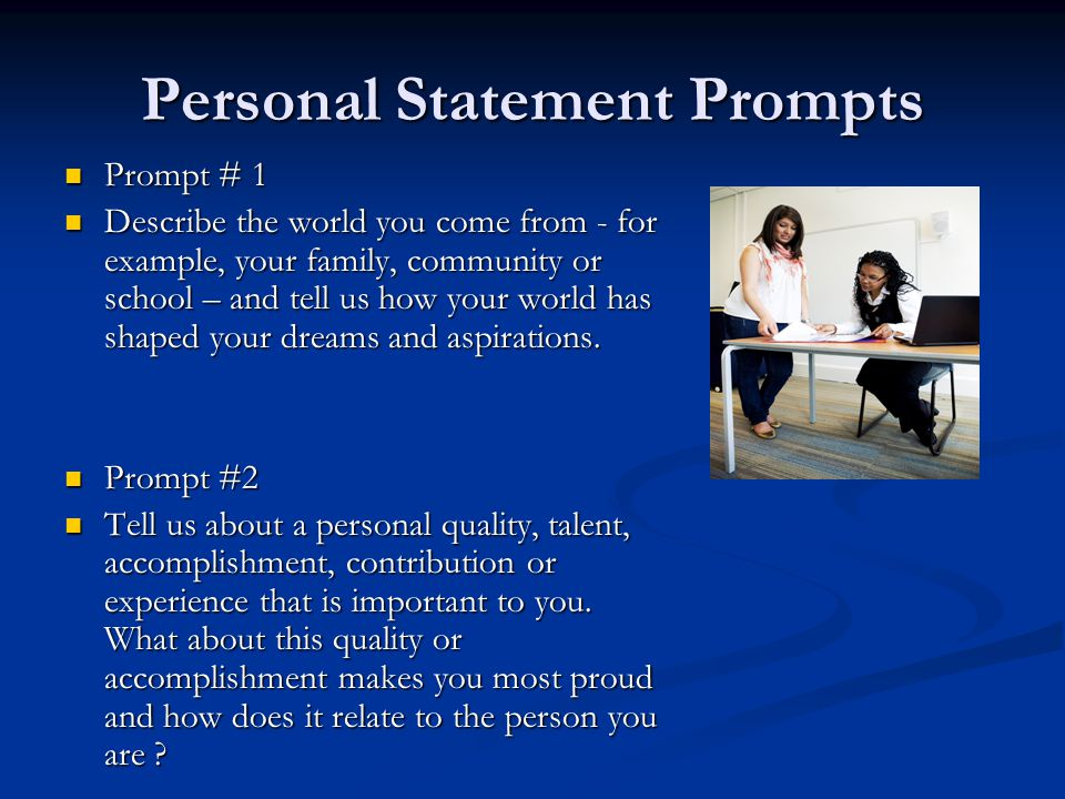 Personal Statement Prompts Prompt # 1 Prompt # 1 Describe the world you come from - for example, your family, community or school – and tell us how your world has shaped your dreams and aspirations.