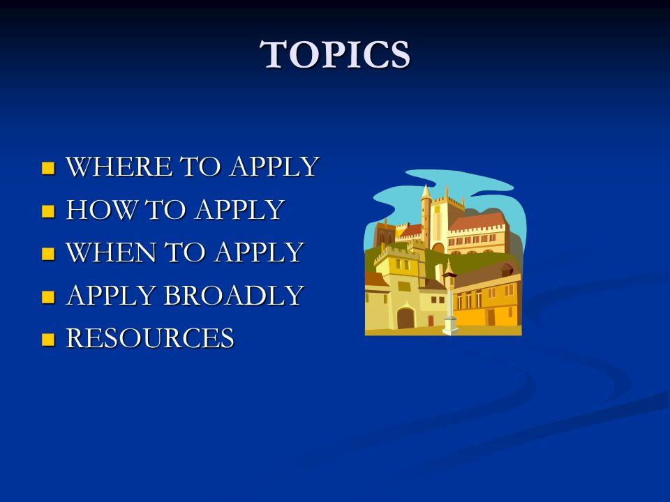 TOPICS WHERE TO APPLY WHERE TO APPLY HOW TO APPLY HOW TO APPLY WHEN TO APPLY WHEN TO APPLY APPLY BROADLY APPLY BROADLY RESOURCES RESOURCES