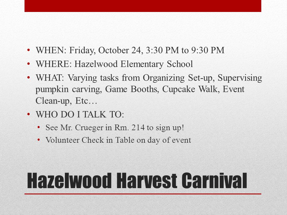 Hazelwood Harvest Carnival WHEN: Friday, October 24, 3:30 PM to 9:30 PM WHERE: Hazelwood Elementary School WHAT: Varying tasks from Organizing Set-up, Supervising pumpkin carving, Game Booths, Cupcake Walk, Event Clean-up, Etc… WHO DO I TALK TO: See Mr.