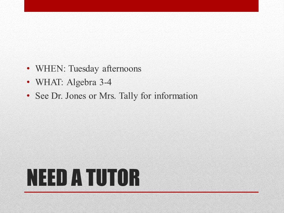 NEED A TUTOR WHEN: Tuesday afternoons WHAT: Algebra 3-4 See Dr. Jones or Mrs. Tally for information