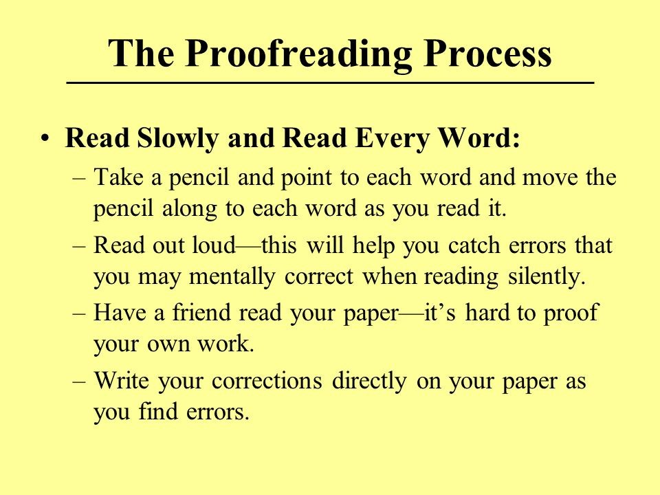 The Proofreading Process Read Slowly and Read Every Word: –Take a pencil and point to each word and move the pencil along to each word as you read it.