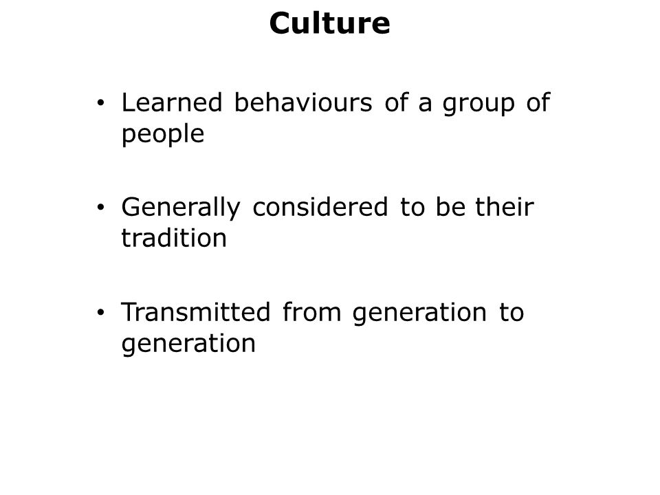 Culture Learned behaviours of a group of people Generally considered to be their tradition Transmitted from generation to generation