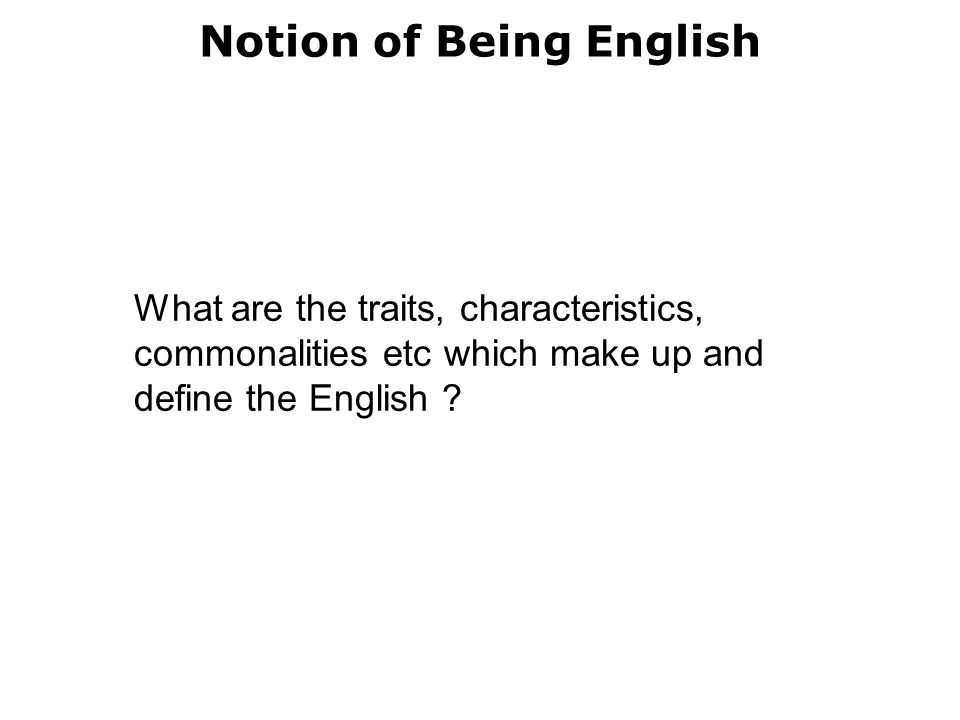 Notion of Being English What are the traits, characteristics, commonalities etc which make up and define the English ?