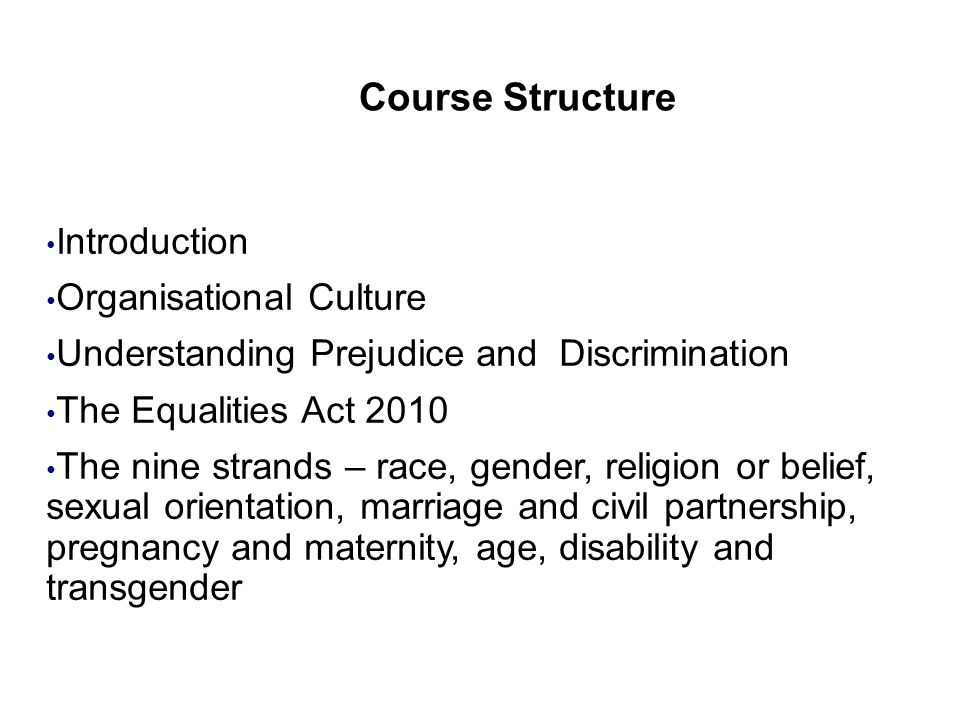 Course Structure I ntroduction Organisational Culture Understanding Prejudice and Discrimination The Equalities Act 2010 The nine strands – race, gender, religion or belief, sexual orientation, marriage and civil partnership, pregnancy and maternity, age, disability and transgender