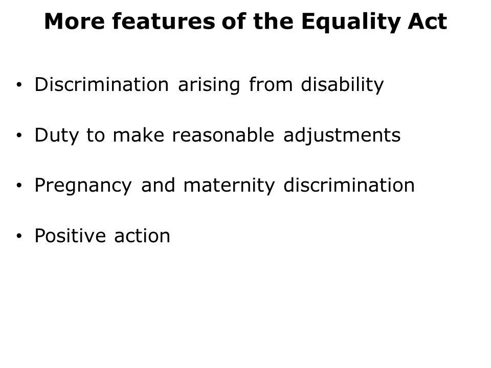 More features of the Equality Act Discrimination arising from disability Duty to make reasonable adjustments Pregnancy and maternity discrimination Positive action