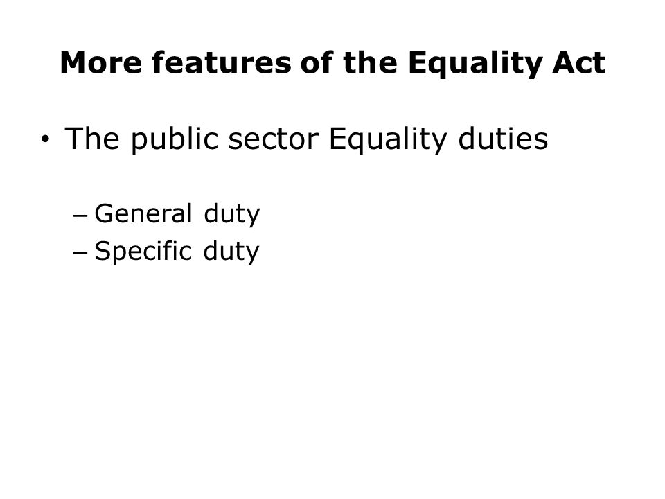 More features of the Equality Act The public sector Equality duties – General duty – Specific duty