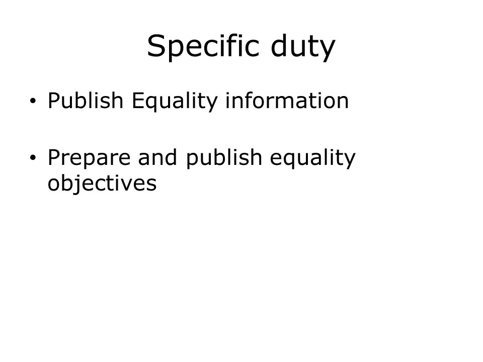 Specific duty Publish Equality information Prepare and publish equality objectives