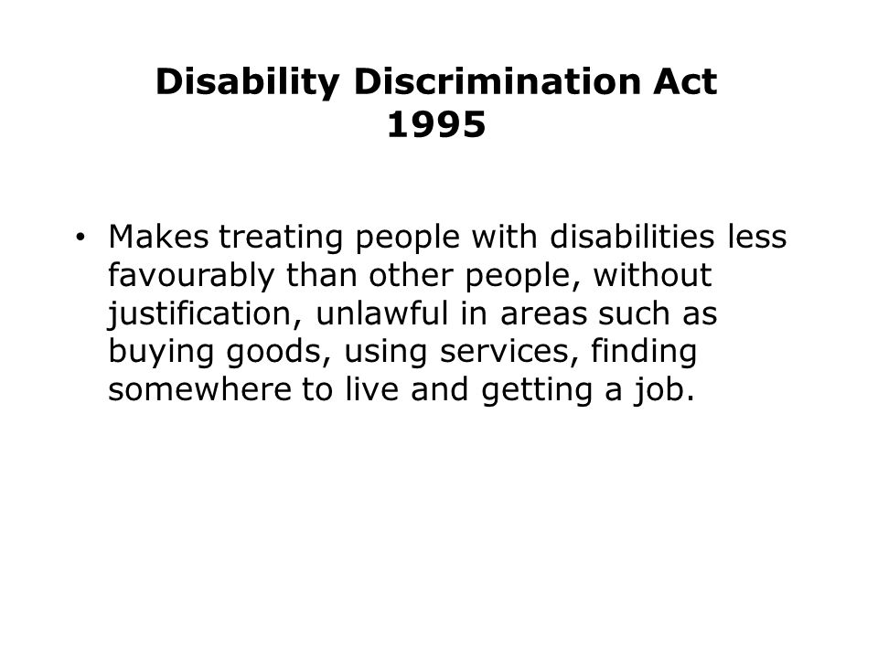 Disability Discrimination Act 1995 Makes treating people with disabilities less favourably than other people, without justification, unlawful in areas such as buying goods, using services, finding somewhere to live and getting a job.