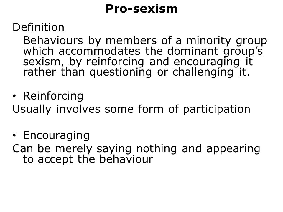 Pro-sexism Definition Behaviours by members of a minority group which accommodates the dominant group's sexism, by reinforcing and encouraging it rather than questioning or challenging it.