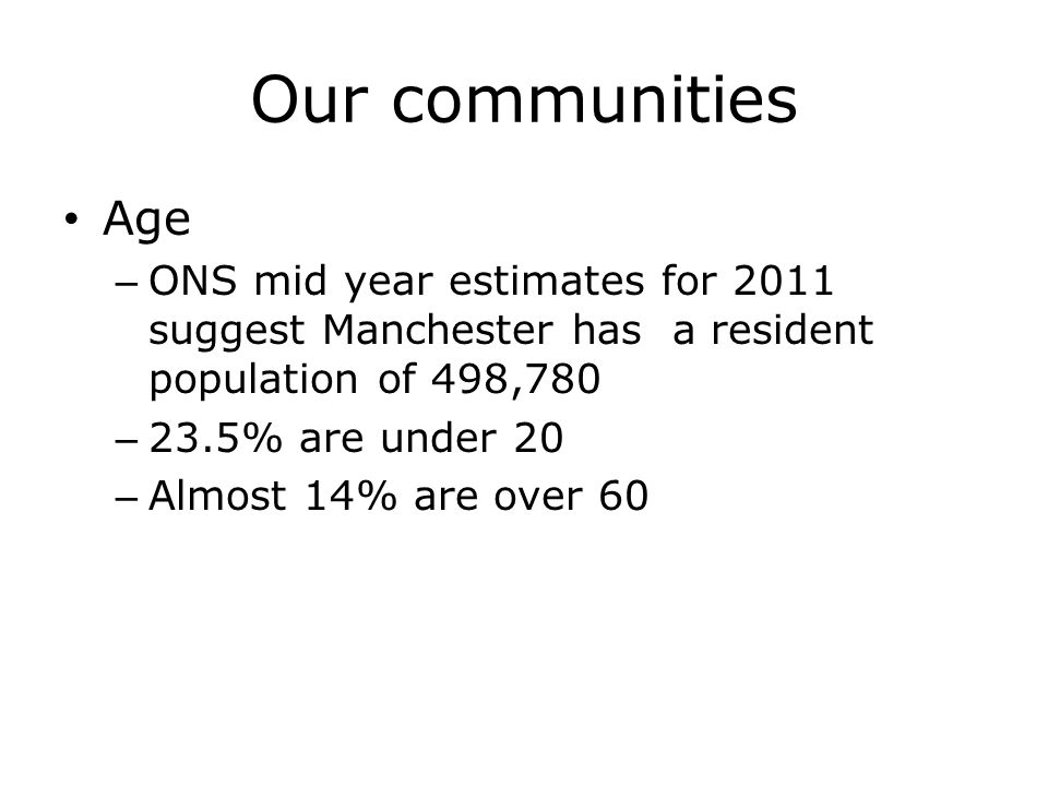 Our communities Age – ONS mid year estimates for 2011 suggest Manchester has a resident population of 498,780 – 23.5% are under 20 – Almost 14% are over 60