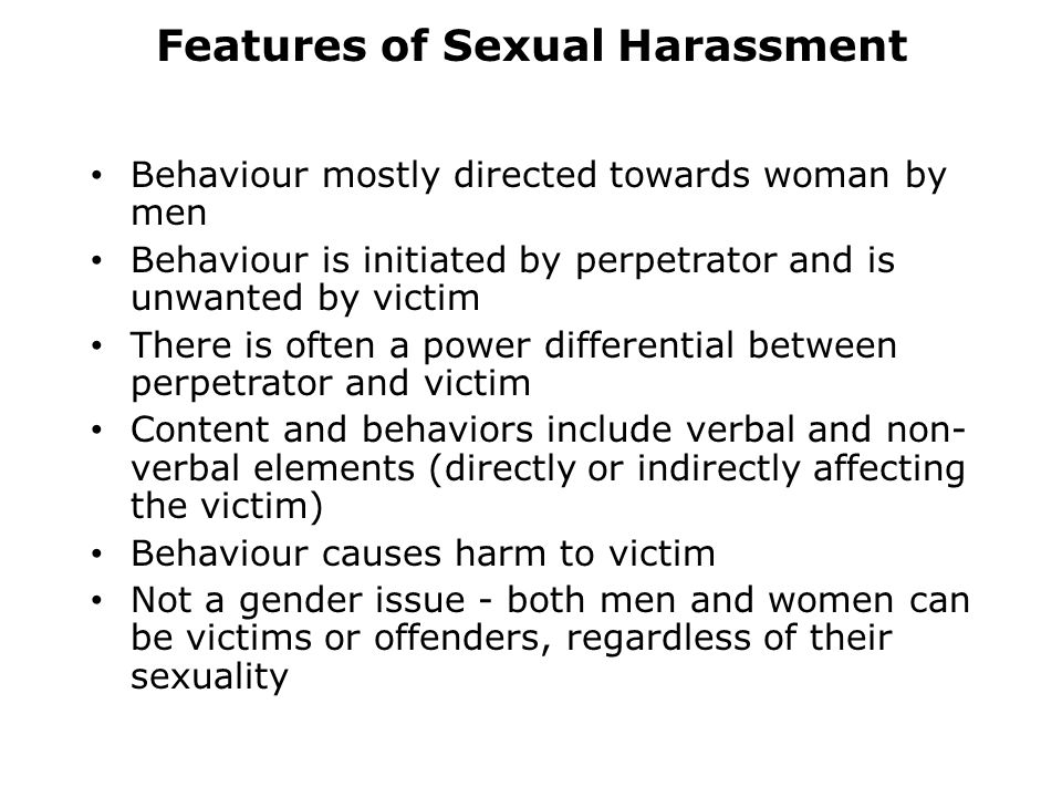 Features of Sexual Harassment Behaviour mostly directed towards woman by men Behaviour is initiated by perpetrator and is unwanted by victim There is often a power differential between perpetrator and victim Content and behaviors include verbal and non- verbal elements (directly or indirectly affecting the victim) Behaviour causes harm to victim Not a gender issue - both men and women can be victims or offenders, regardless of their sexuality