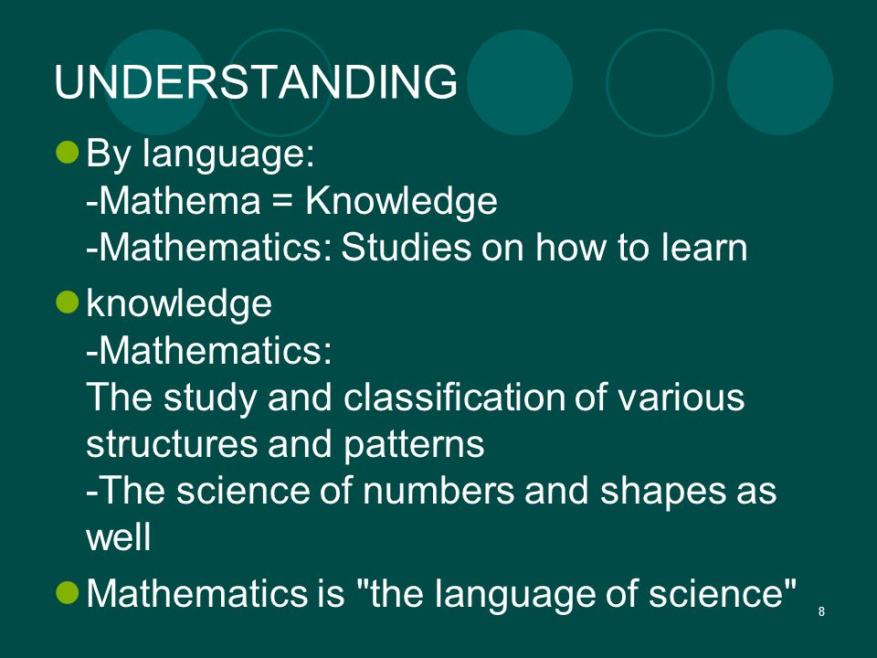 8 UNDERSTANDING By language: -Mathema = Knowledge -Mathematics: Studies on how to learn knowledge -Mathematics: The study and classification of variou