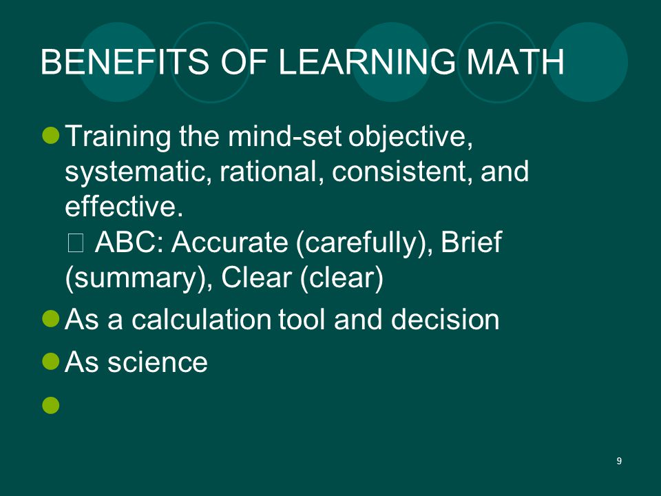 9 BENEFITS OF LEARNING MATH Training the mind-set objective, systematic, rational, consistent, and effective.  ABC: Accurate (carefully), Brief (summ