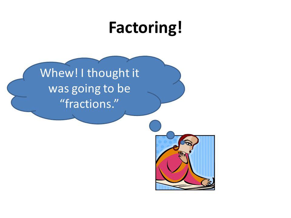 Factoring! Whew! I thought it was going to be fractions.