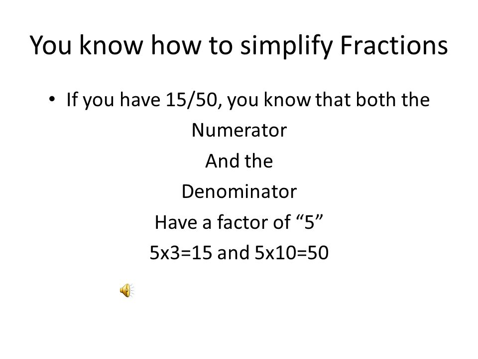 You know how to simplify Fractions If you have 15/50, you know that both the Numerator And the Denominator Have a factor of 5 5x3=15 and 5x10=50