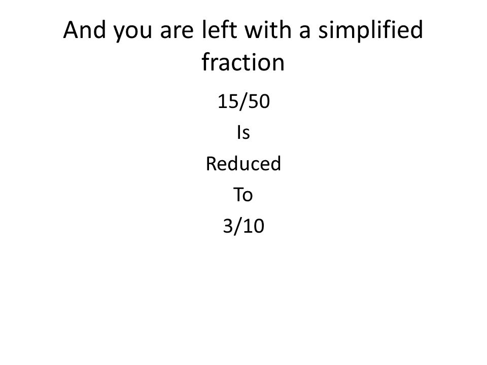 And you are left with a simplified fraction 15/50 Is Reduced To 3/10