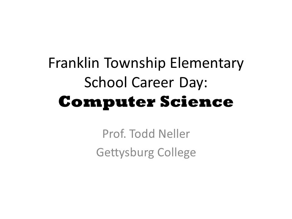 Franklin Township Elementary School Career Day: Computer Science Prof. Todd Neller Gettysburg College