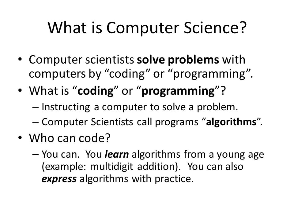 """What is Computer Science? Computer scientists solve problems with computers by """"coding"""" or """"programming"""". What is """"coding"""" or """"programming""""? – Instruc"""