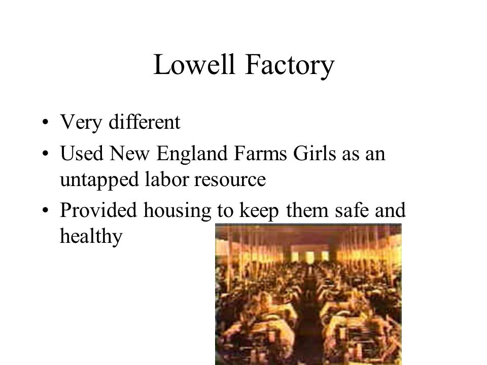 Lowell Factory Very different Used New England Farms Girls as an untapped labor resource Provided housing to keep them safe and healthy