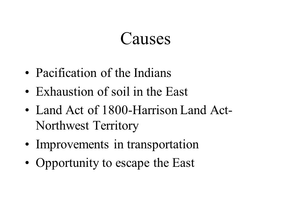 Causes Pacification of the Indians Exhaustion of soil in the East Land Act of 1800-Harrison Land Act- Northwest Territory Improvements in transportation Opportunity to escape the East