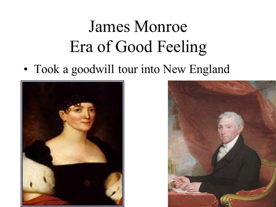 James Monroe Era of Good Feeling Took a goodwill tour into New England