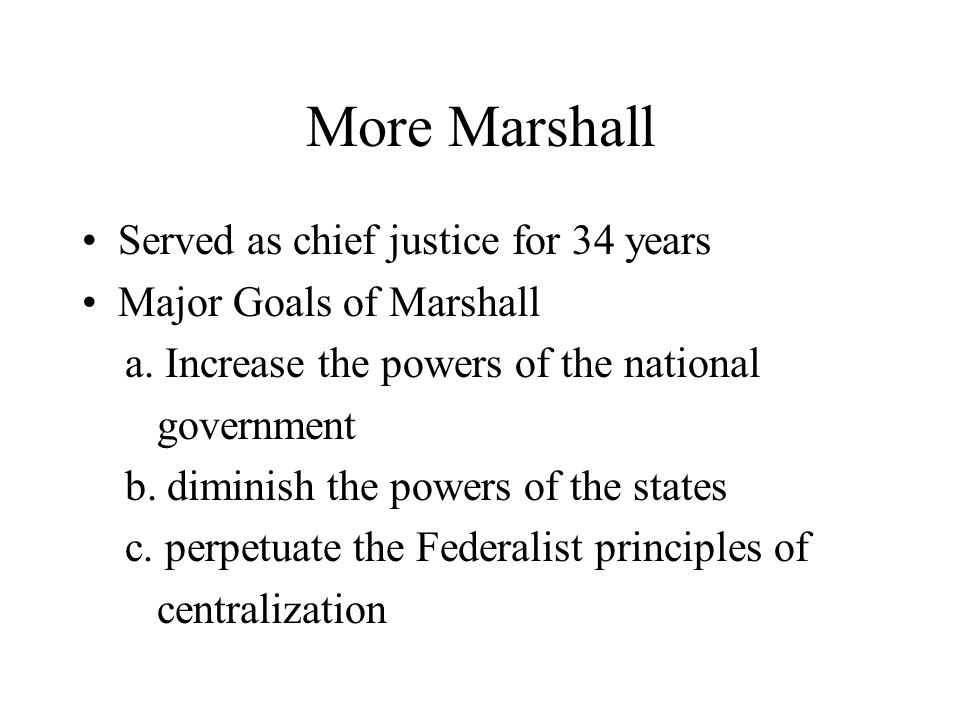 More Marshall Served as chief justice for 34 years Major Goals of Marshall a.