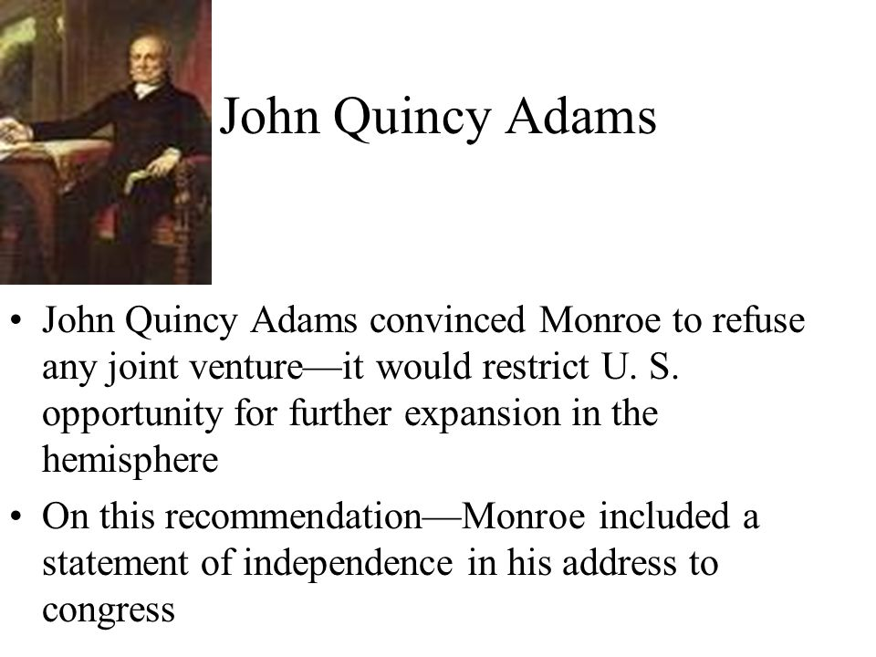 John Quincy Adams John Quincy Adams convinced Monroe to refuse any joint venture—it would restrict U.
