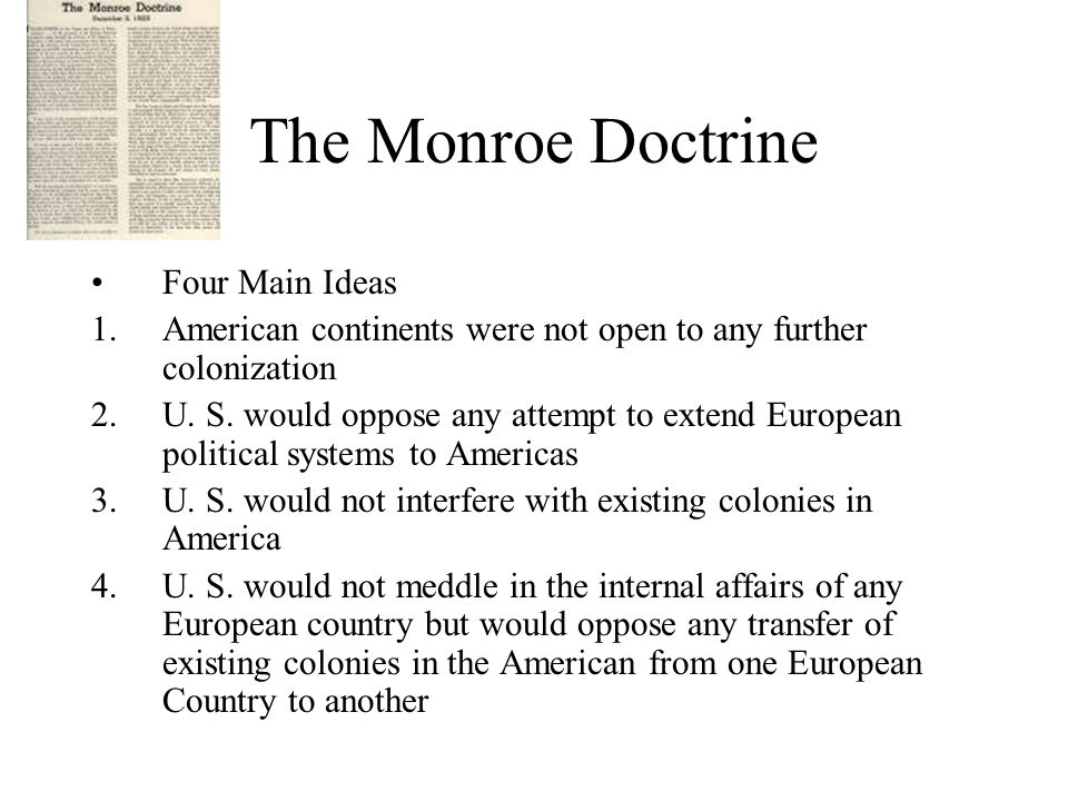The Monroe Doctrine Four Main Ideas 1.American continents were not open to any further colonization 2.U.