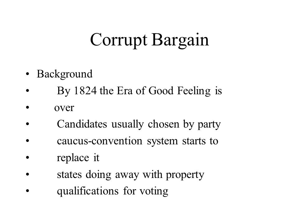 Corrupt Bargain Background By 1824 the Era of Good Feeling is over Candidates usually chosen by party caucus-convention system starts to replace it states doing away with property qualifications for voting
