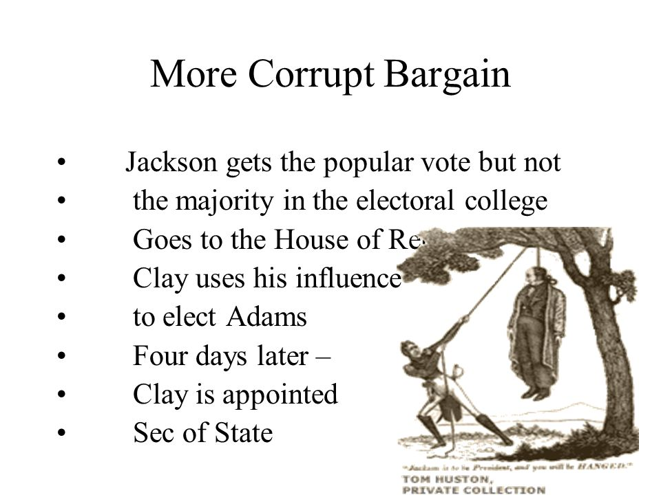 More Corrupt Bargain Jackson gets the popular vote but not the majority in the electoral college Goes to the House of Reps Clay uses his influence to elect Adams Four days later – Clay is appointed Sec of State