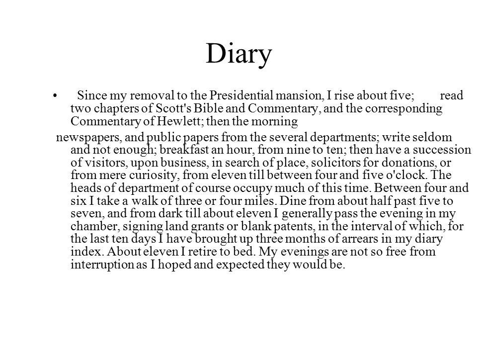 Diary Since my removal to the Presidential mansion, I rise about five; read two chapters of Scott s Bible and Commentary, and the corresponding Commentary of Hewlett; then the morning newspapers, and public papers from the several departments; write seldom and not enough; breakfast an hour, from nine to ten; then have a succession of visitors, upon business, in search of place, solicitors for donations, or from mere curiosity, from eleven till between four and five o clock.