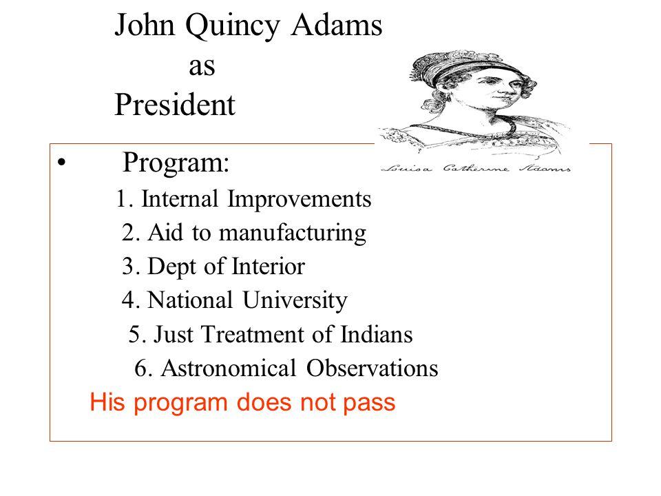 John Quincy Adams as President Program: 1. Internal Improvements 2. Aid to manufacturing 3. Dept of Interior 4. National University 5. Just Treatment