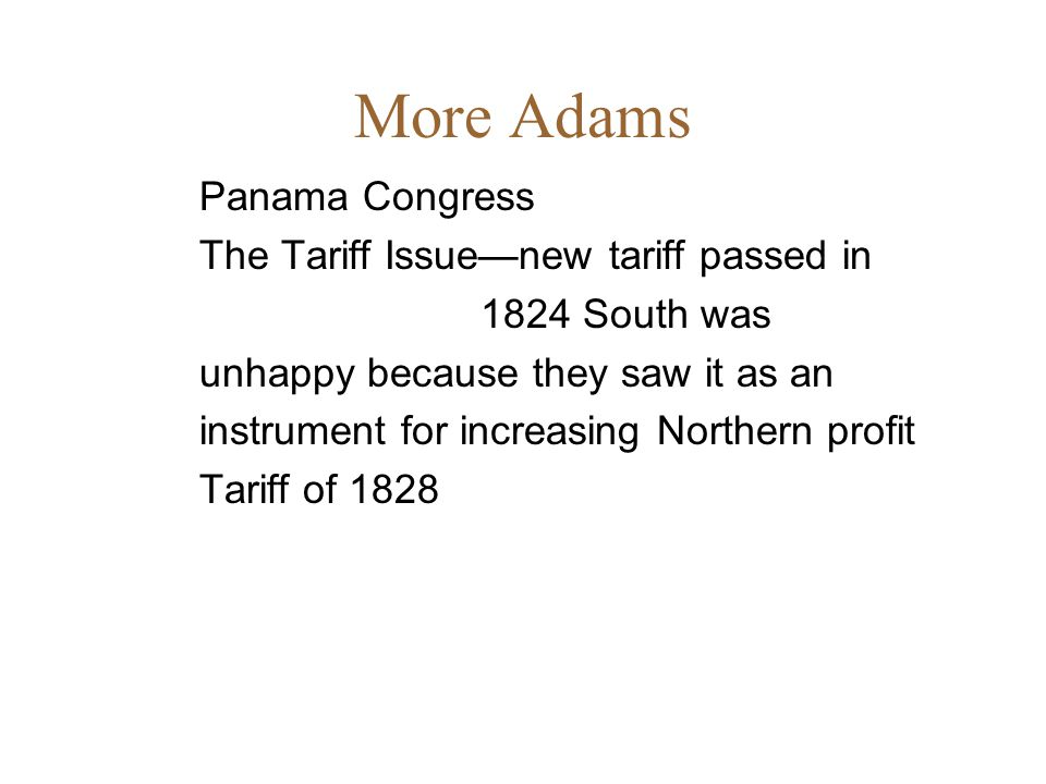 More Adams Panama Congress The Tariff Issue—new tariff passed in 1824 South was unhappy because they saw it as an instrument for increasing Northern profit Tariff of 1828