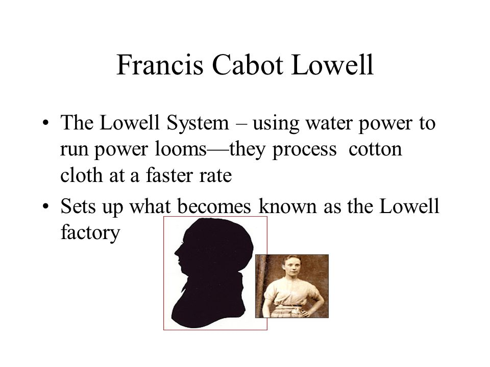 Francis Cabot Lowell The Lowell System – using water power to run power looms—they process cotton cloth at a faster rate Sets up what becomes known as the Lowell factory