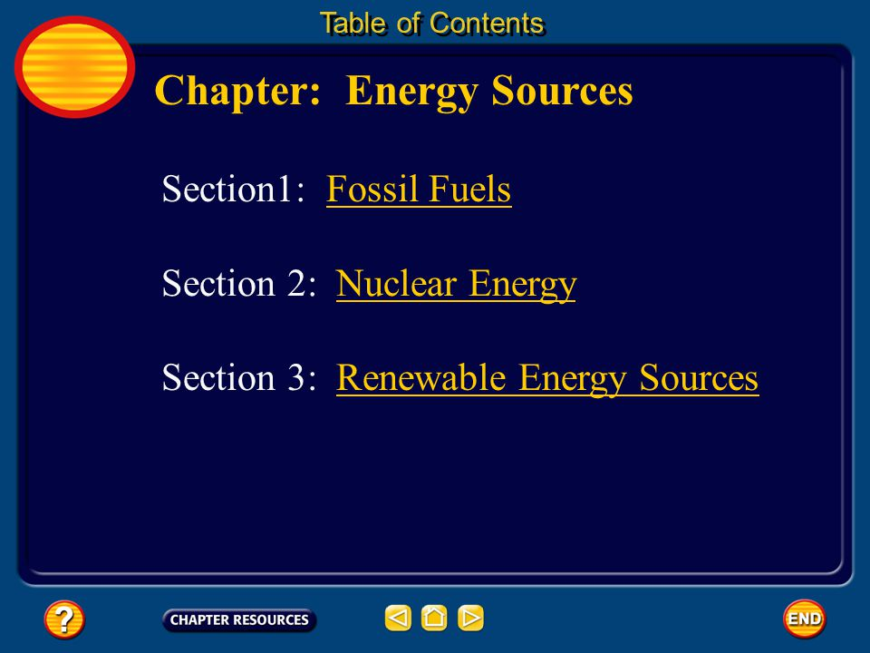 Chapter: Energy Sources Table of Contents Section 3: Renewable Energy SourcesRenewable Energy Sources Section1: Fossil Fuels Section 2: Nuclear EnergyNuclear Energy