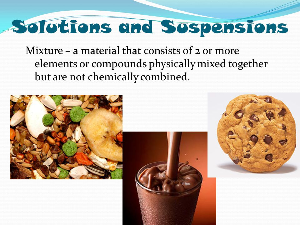 Solutions and Suspensions Mixture – a material that consists of 2 or more elements or compounds physically mixed together but are not chemically combi