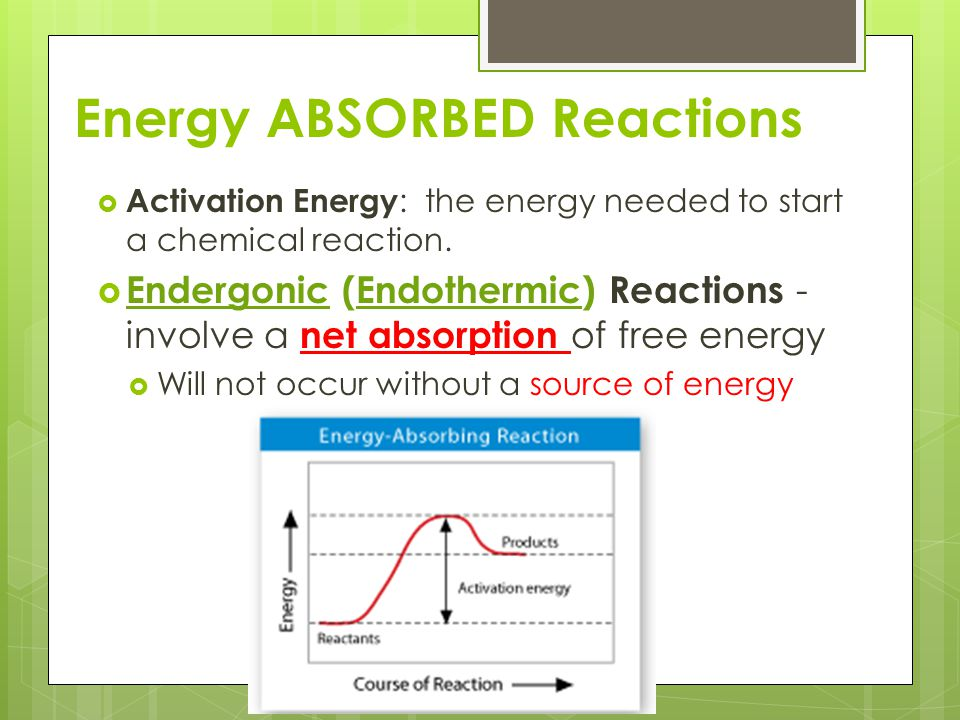 Energy ABSORBED Reactions  Activation Energy : the energy needed to start a chemical reaction.  Endergonic (Endothermic) Reactions - involve a net a