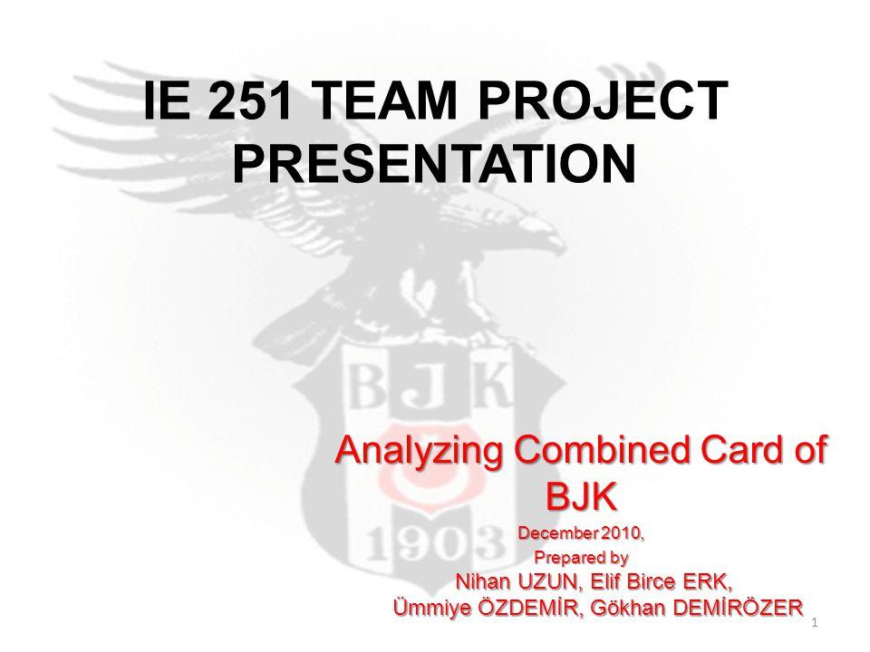 IE 251 TEAM PROJECT PRESENTATION Analyzing Combined Card of BJK December 2010, Prepared by Nihan UZUN, Elif Birce ERK, Ümmiye ÖZDEMİR, Gökhan DEMİRÖZER Ümmiye ÖZDEMİR, Gökhan DEMİRÖZER 1