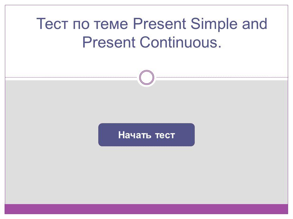 Тест по теме Present Simple and Present Continuous. Начать тест