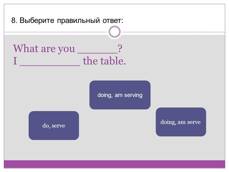What are you ______? I _________ the table. 8. Выберите правильный ответ: doing, am serving doing, am serve do, serve