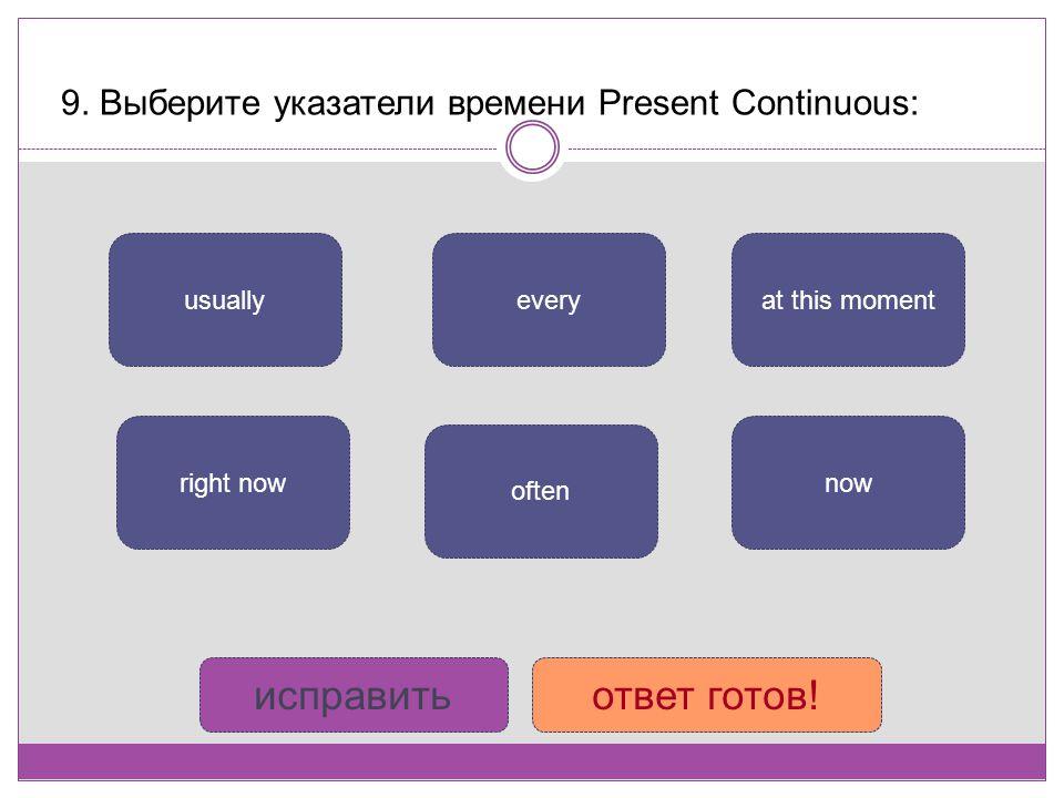 9. Выберите указатели времени Present Continuous: nowright now at this moment often everyusually исправитьответ готов!