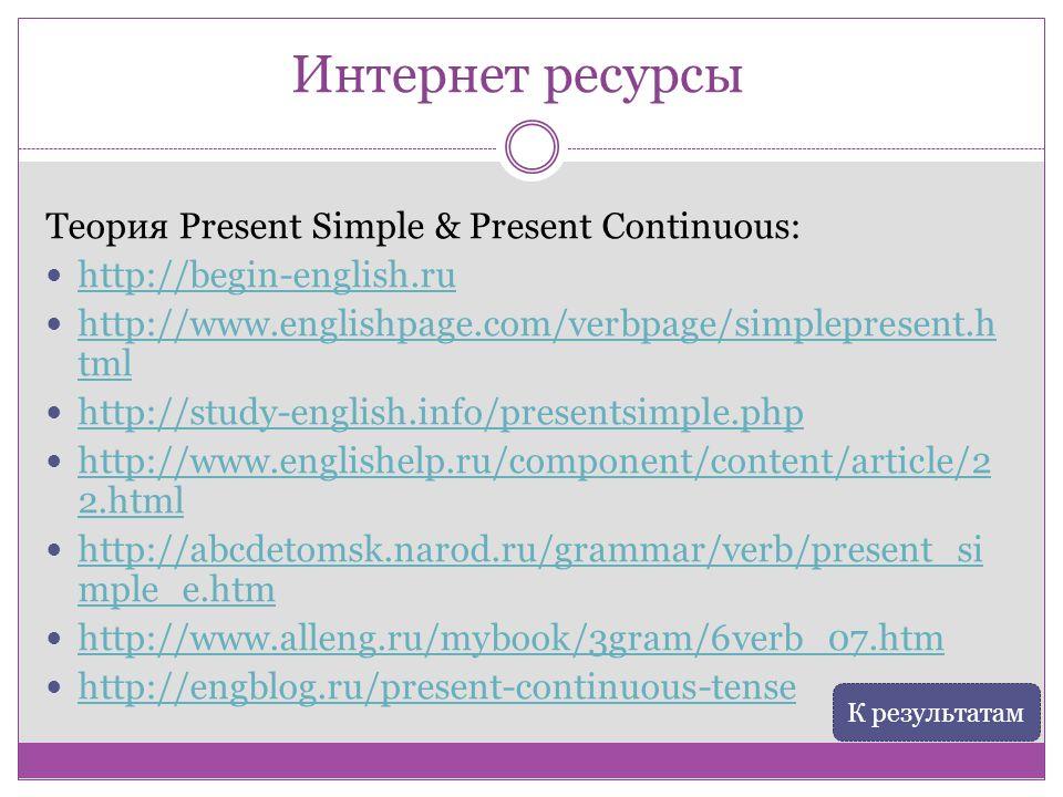 Интернет ресурсы Теория Present Simple & Present Continuous: http://begin-english.ru http://www.englishpage.com/verbpage/simplepresent.h tml http://ww