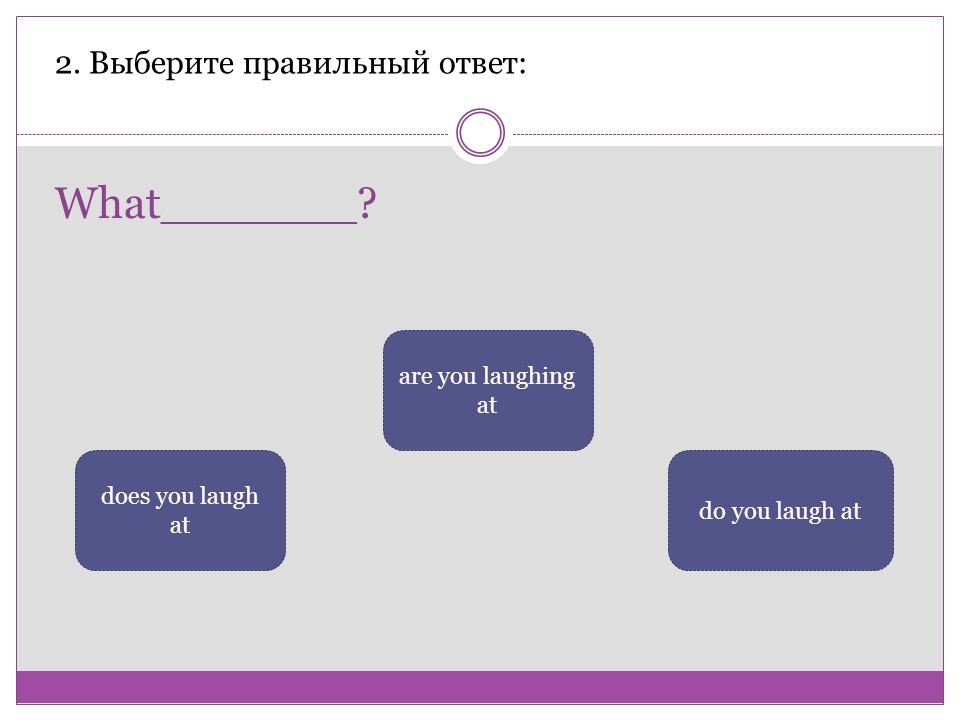 What_______? 2. Выберите правильный ответ: are you laughing at does you laugh at do you laugh at