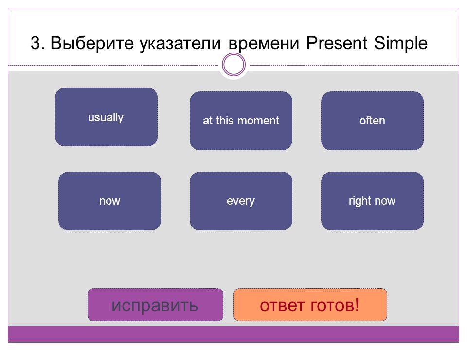 3. Выберите указатели времени Present Simple often every usually now at this moment right now исправитьответ готов!