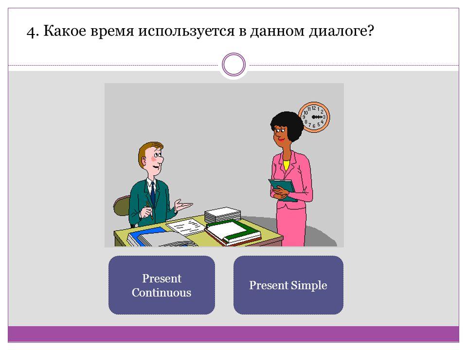 Present Continuous Present Simple 4. Какое время используется в данном диалоге?