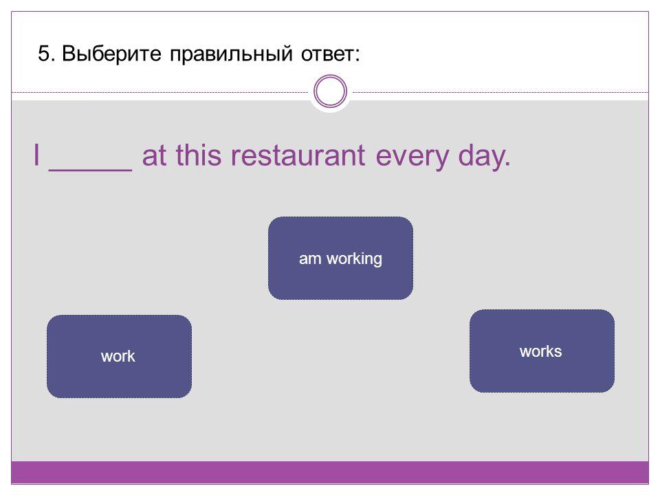 I _____ at this restaurant every day. 5. Выберите правильный ответ: work am working works