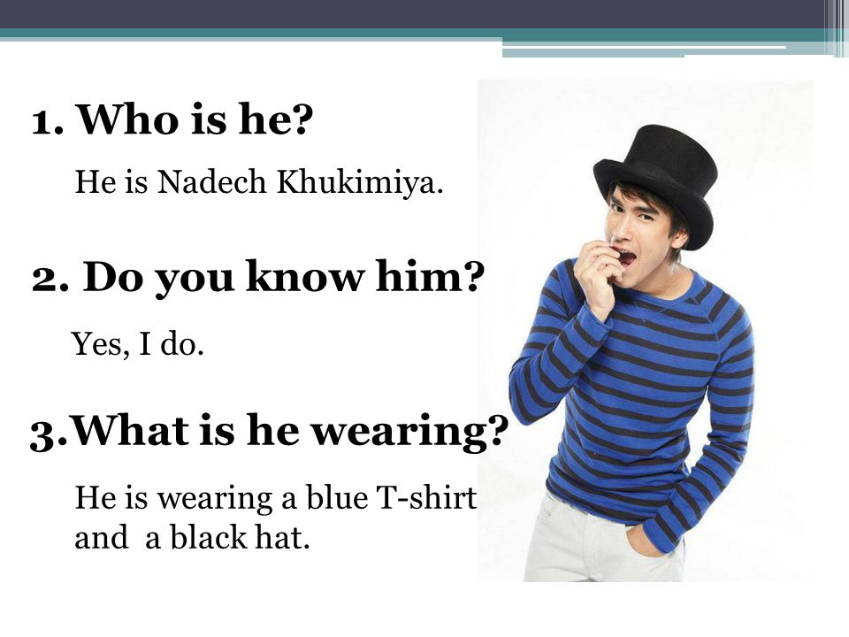 1. Who is he? 2. Do you know him? 3.What is he wearing? He is Nadech Khukimiya. Yes, I do. He is wearing a blue T-shirt and a black hat.