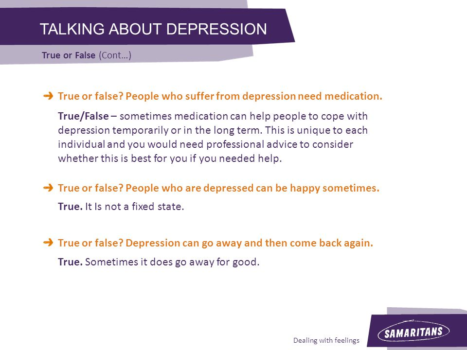 Dealing with feelings TALKING ABOUT DEPRESSION True or False (Cont…) True or false.