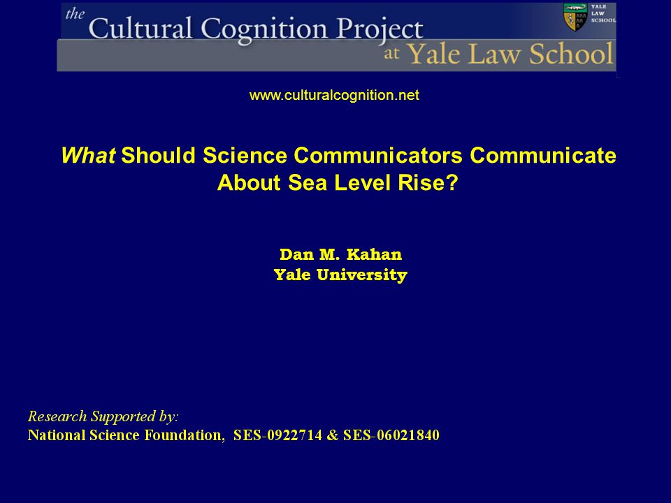 Dan M. Kahan Yale University www.culturalcognition.net What Should Science Communicators Communicate About Sea Level Rise?